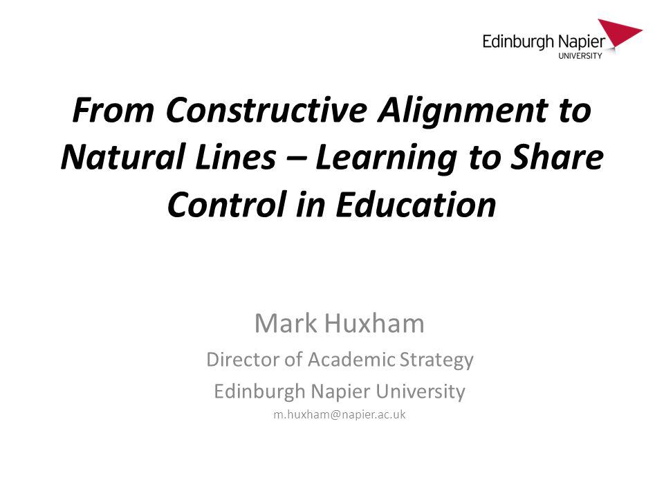 From Constructive Alignment to Natural Lines – Learning to Share Control in Education Mark Huxham Director of Academic Strategy Edinburgh Napier University m.huxham@napier.ac.uk