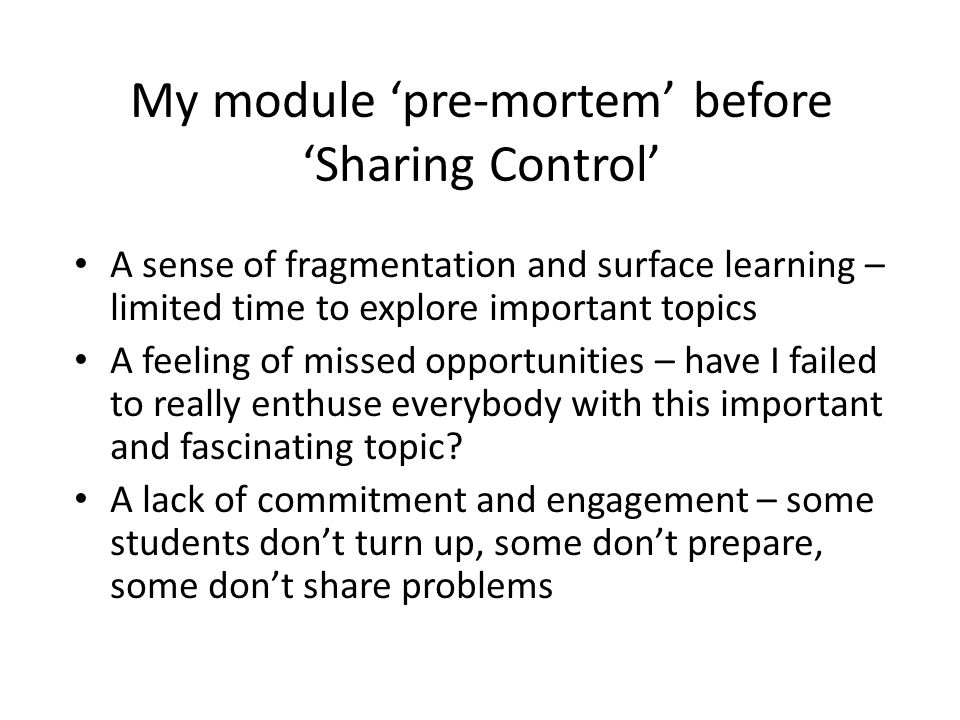 My module 'pre-mortem' before 'Sharing Control' A sense of fragmentation and surface learning – limited time to explore important topics A feeling of missed opportunities – have I failed to really enthuse everybody with this important and fascinating topic.