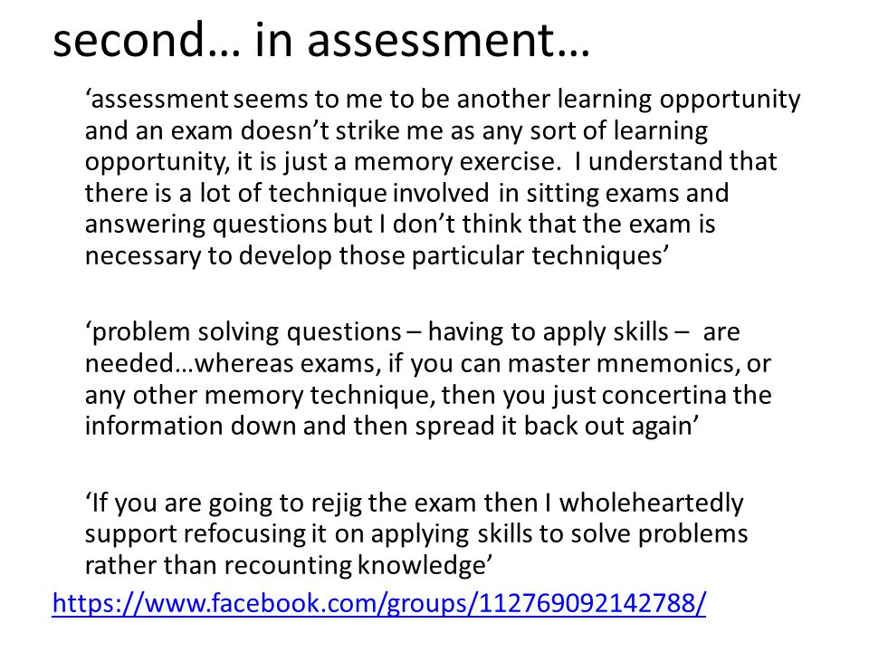 second… in assessment… 'assessment seems to me to be another learning opportunity and an exam doesn't strike me as any sort of learning opportunity, it is just a memory exercise.