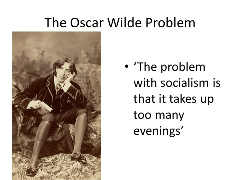 The Oscar Wilde Problem 'The problem with socialism is that it takes up too many evenings'