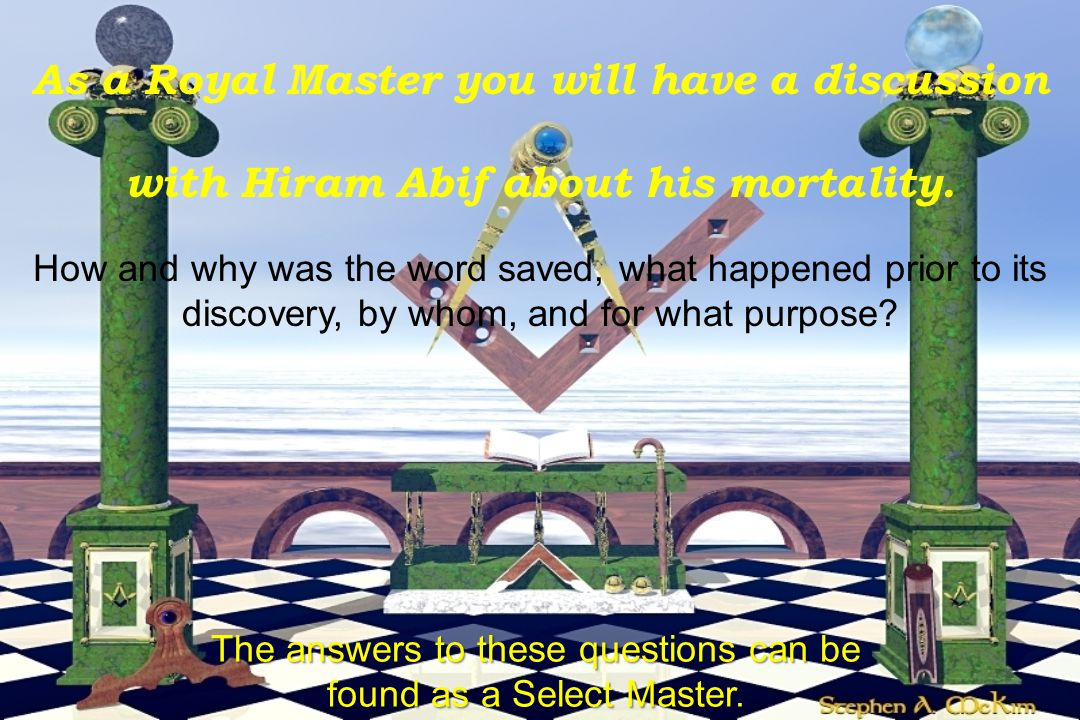 As a Royal Master you will have a discussion with Hiram Abif about his mortality. How and why was the word saved, what happened prior to its discovery