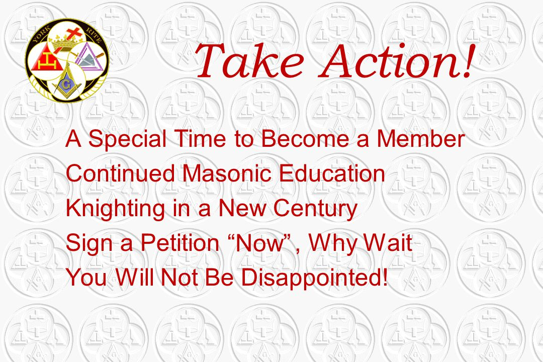 Take Action! A Special Time to Become a Member Continued Masonic Education Knighting in a New Century Sign a Petition, Why Wait You Will Not Be Disapp