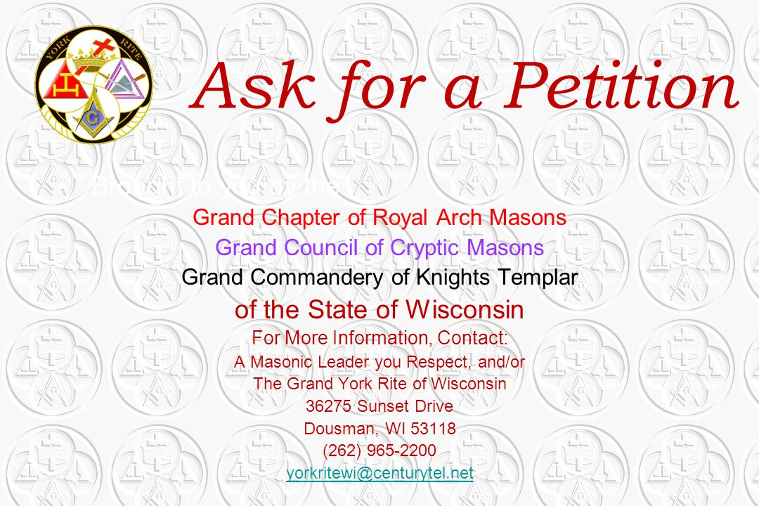 Ask for a Petition Brought to you by the Grand Chapter of Royal Arch Masons Grand Council of Cryptic Masons Grand Commandery of Knights Templar of the