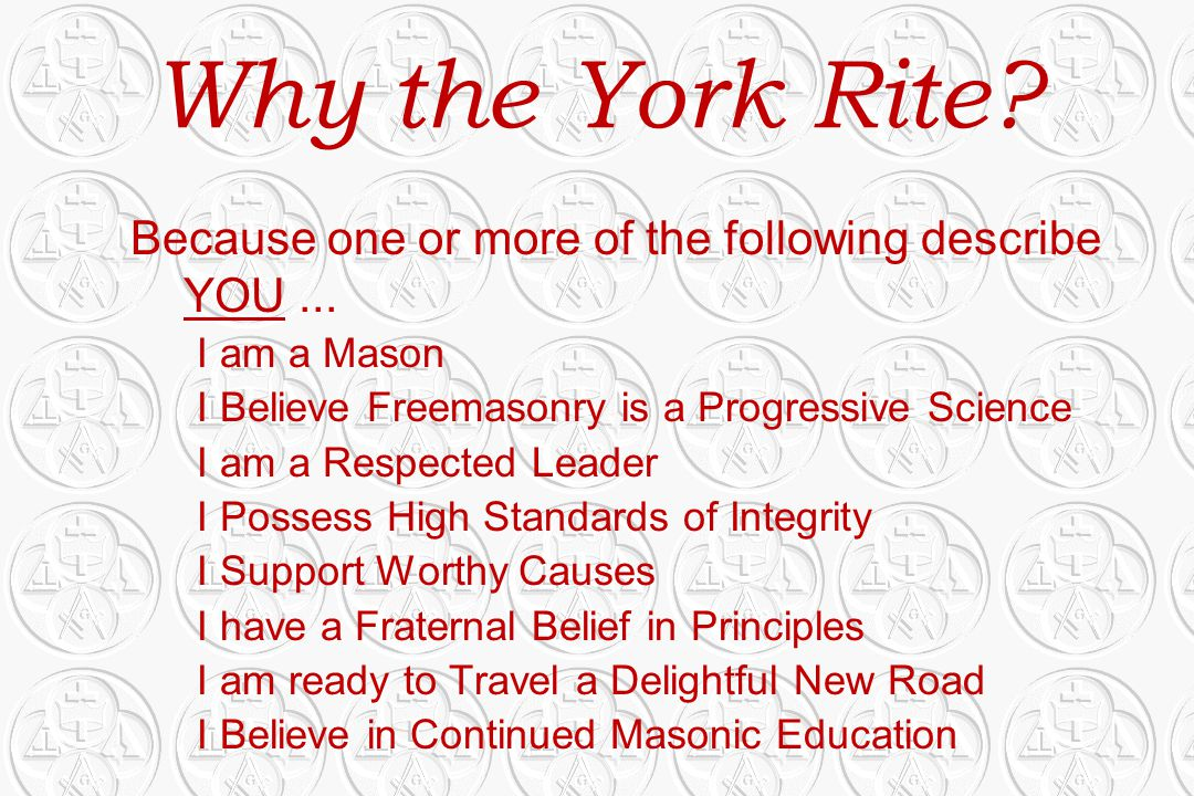 Why the York Rite? Because one or more of the following describe YOU... I am a Mason I Believe Freemasonry is a Progressive Science I am a Respected L