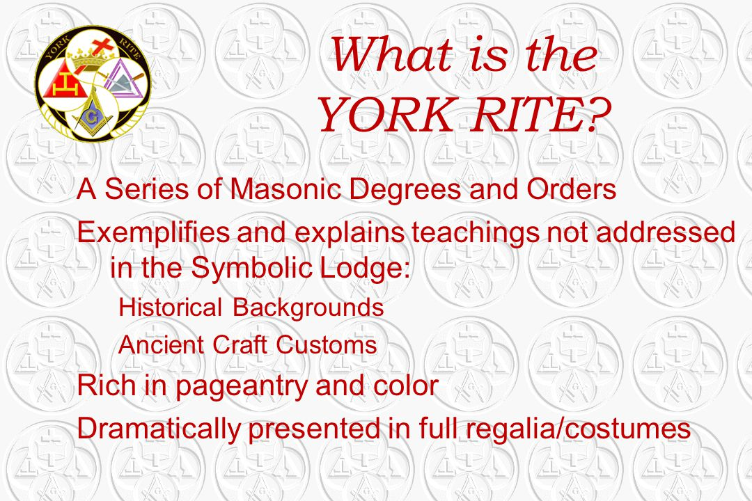 What is the YORK RITE? A Series of Masonic Degrees and Orders Exemplifies and explains teachings not addressed in the Symbolic Lodge: Historical Backg
