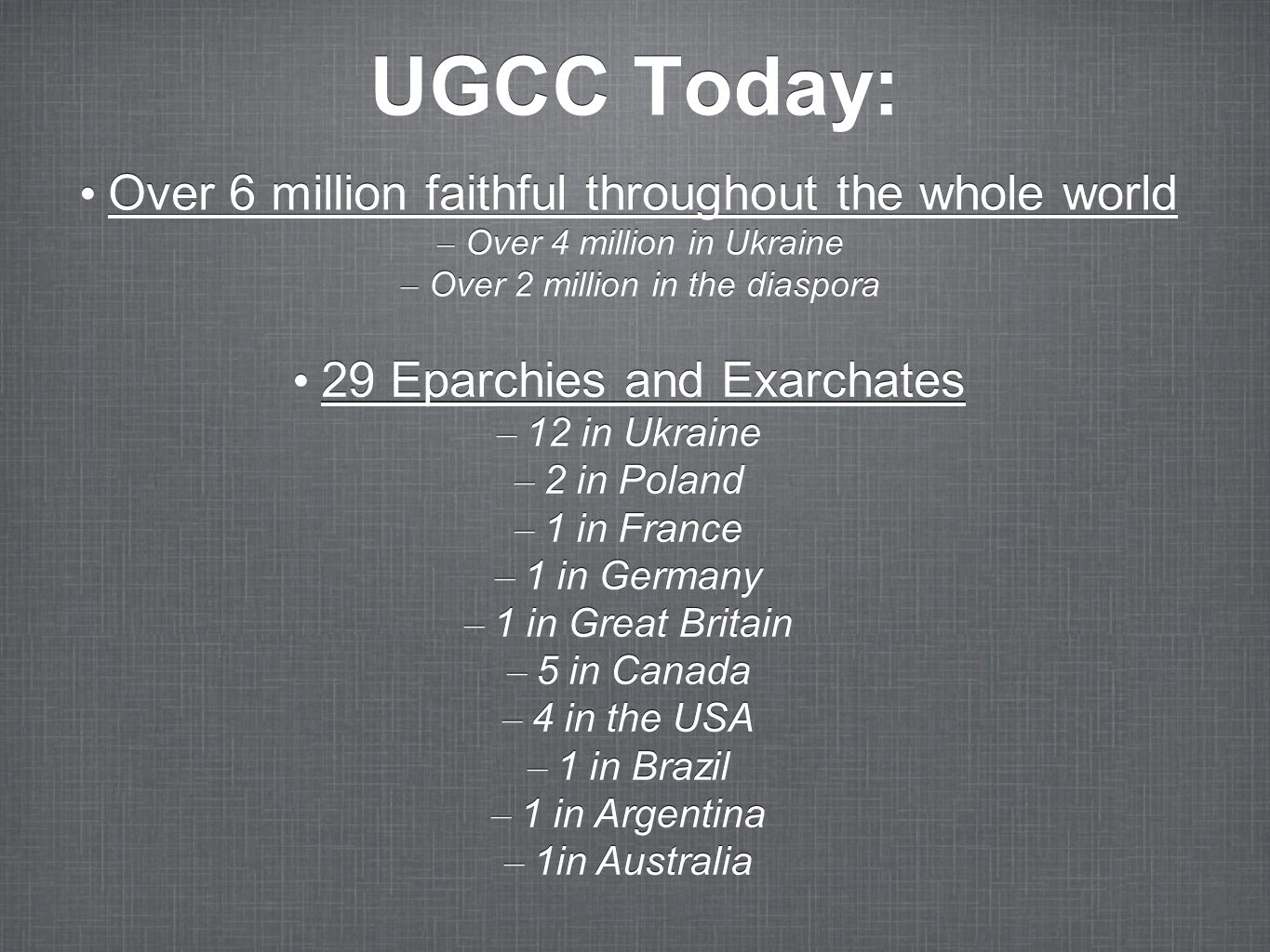 UGCC Today: Over 6 million faithful throughout the whole world –Over 4 million in Ukraine –Over 2 million in the diaspora Over 6 million faithful thro