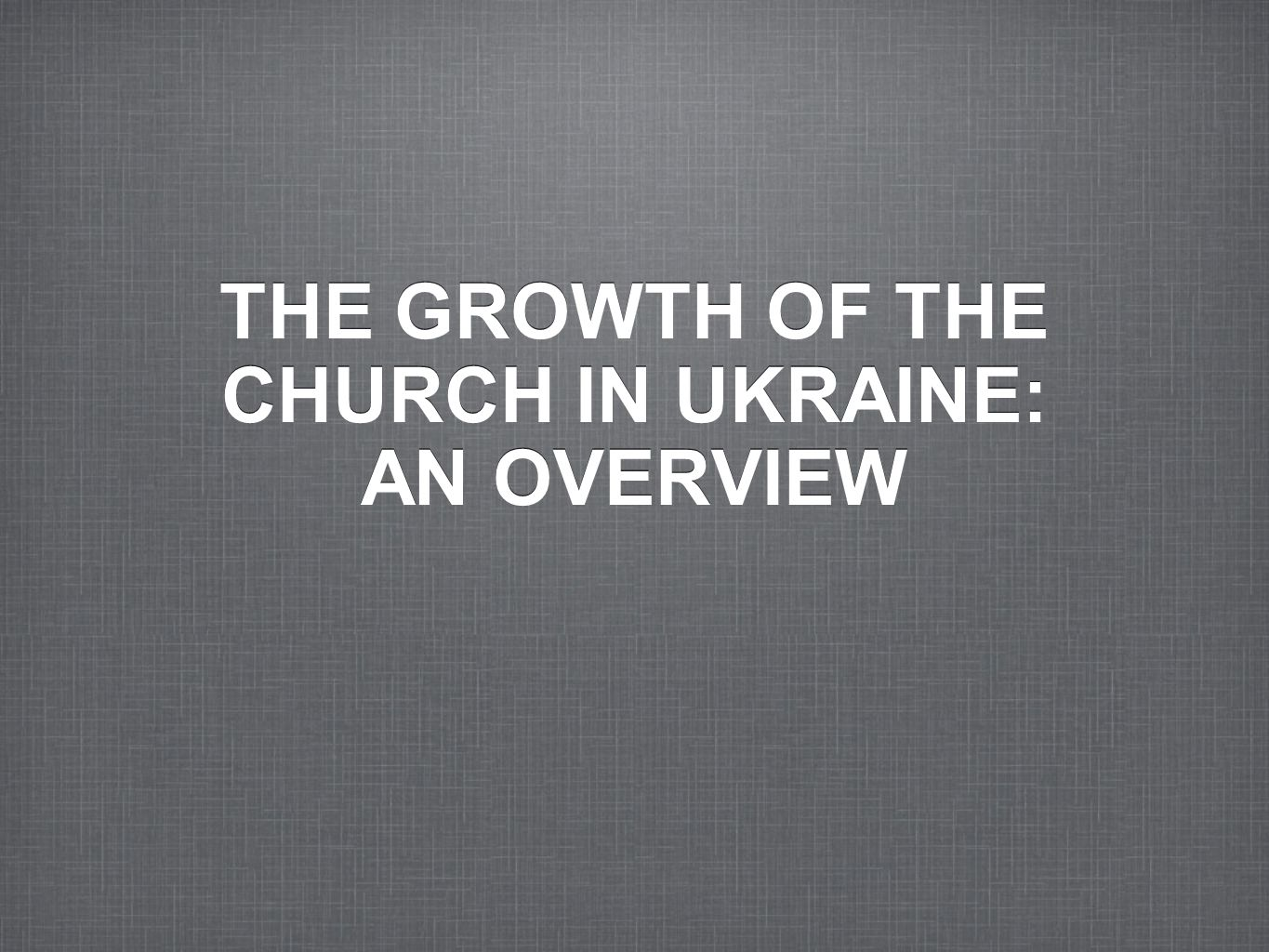 THE GROWTH OF THE CHURCH IN UKRAINE: AN OVERVIEW
