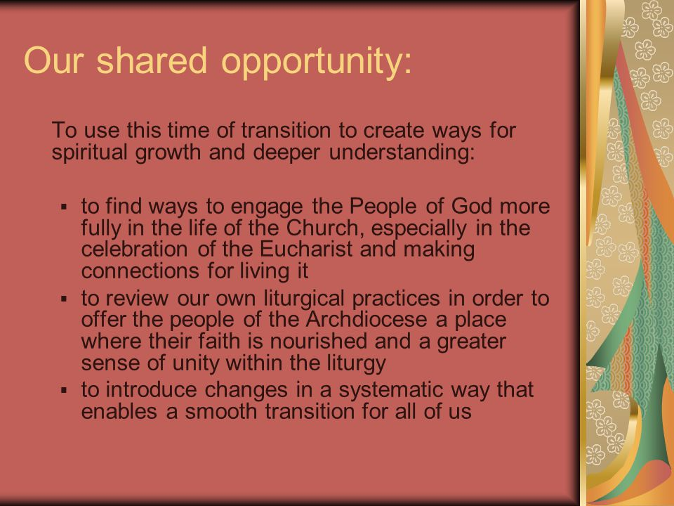 Our shared opportunity: To use this time of transition to create ways for spiritual growth and deeper understanding:  to find ways to engage the People of God more fully in the life of the Church, especially in the celebration of the Eucharist and making connections for living it  to review our own liturgical practices in order to offer the people of the Archdiocese a place where their faith is nourished and a greater sense of unity within the liturgy  to introduce changes in a systematic way that enables a smooth transition for all of us