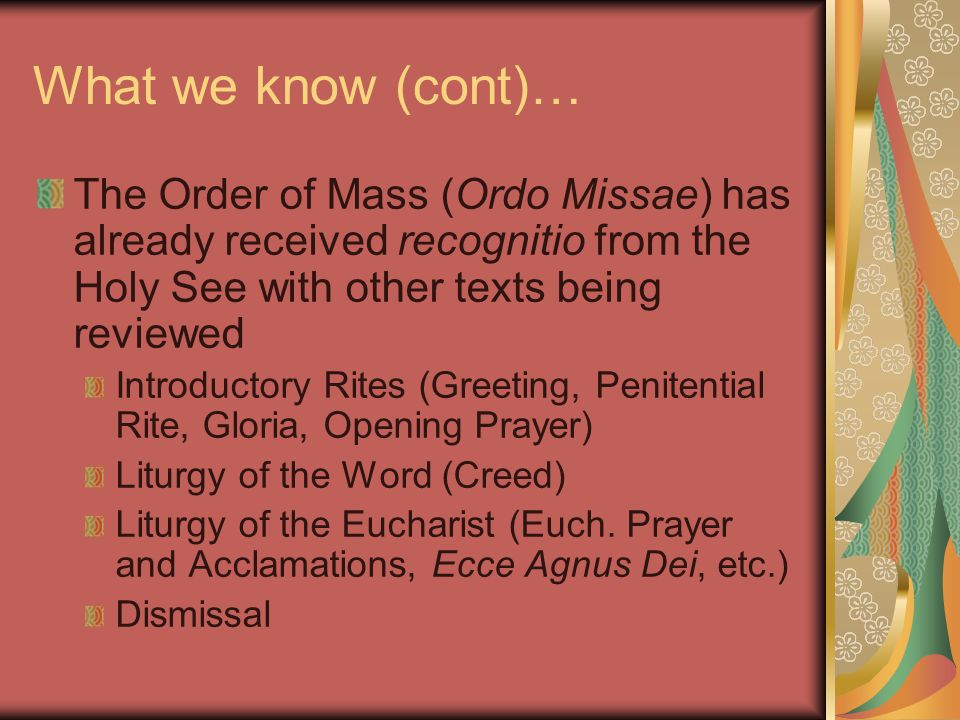 What we know (cont)… The Order of Mass (Ordo Missae) has already received recognitio from the Holy See with other texts being reviewed Introductory Rites (Greeting, Penitential Rite, Gloria, Opening Prayer) Liturgy of the Word (Creed) Liturgy of the Eucharist (Euch.
