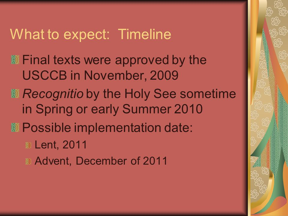 What to expect: Timeline Final texts were approved by the USCCB in November, 2009 Recognitio by the Holy See sometime in Spring or early Summer 2010 Possible implementation date: Lent, 2011 Advent, December of 2011