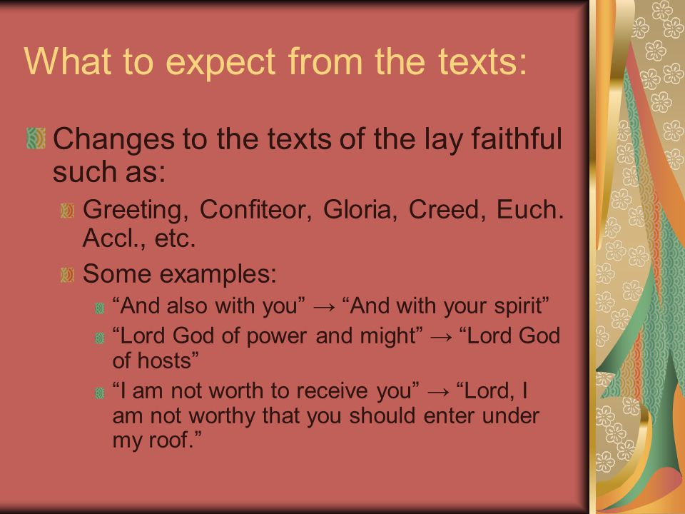 What to expect from the texts: Changes to the texts of the lay faithful such as: Greeting, Confiteor, Gloria, Creed, Euch.