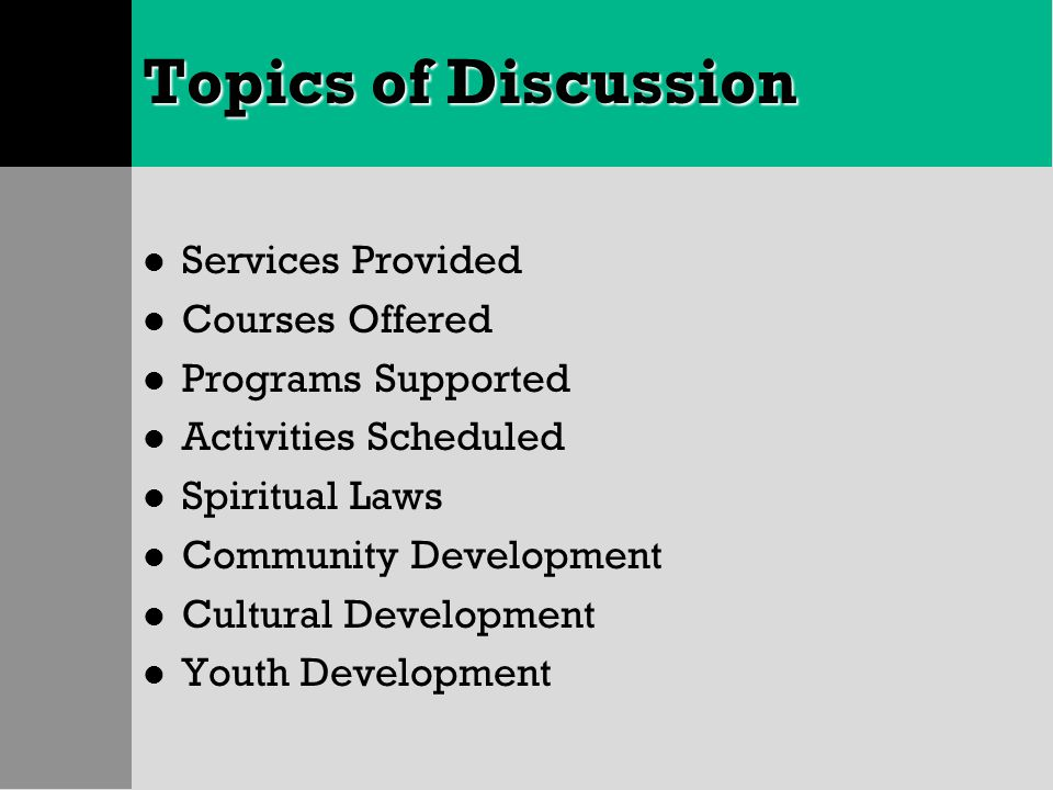 Topics of Discussion l Services Provided l Courses Offered l Programs Supported l Activities Scheduled l Spiritual Laws l Community Development l Cult