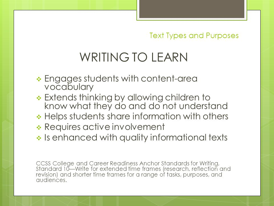 Text Types and Purposes WRITING TO LEARN  Engages students with content-area vocabulary  Extends thinking by allowing children to know what they do and do not understand  Helps students share information with others  Requires active involvement  Is enhanced with quality informational texts CCSS College and Career Readiness Anchor Standards for Writing, Standard 10—Write for extended time frames (research, reflection and revision) and shorter time frames for a range of tasks, purposes, and audiences.