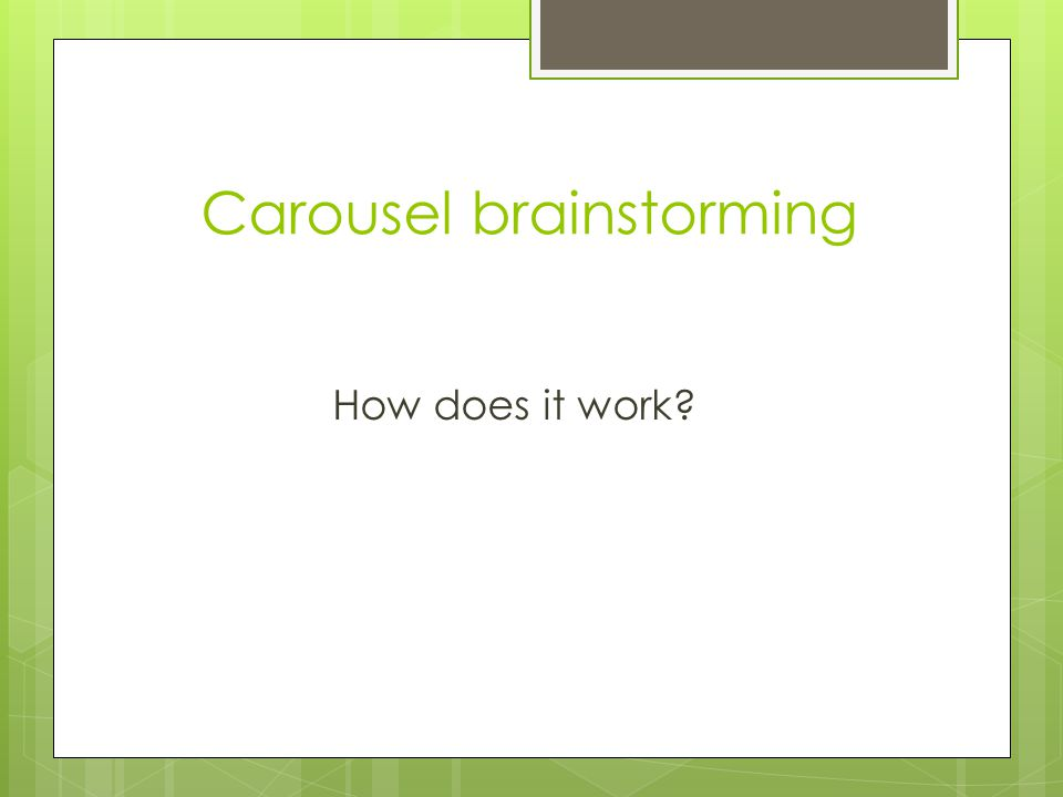 Carousel brainstorming How does it work?