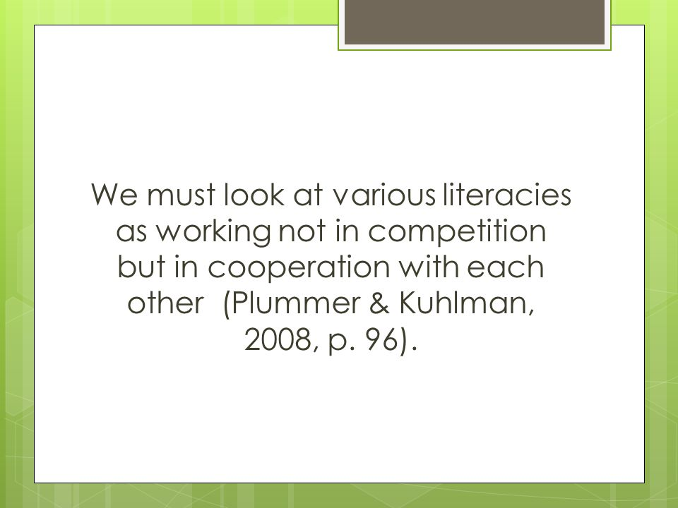 We must look at various literacies as working not in competition but in cooperation with each other (Plummer & Kuhlman, 2008, p.