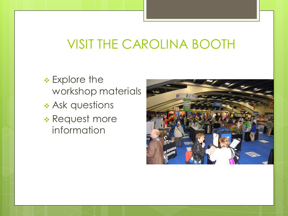 VISIT THE CAROLINA BOOTH  Explore the workshop materials  Ask questions  Request more information