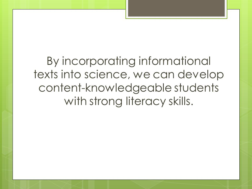 By incorporating informational texts into science, we can develop content-knowledgeable students with strong literacy skills.