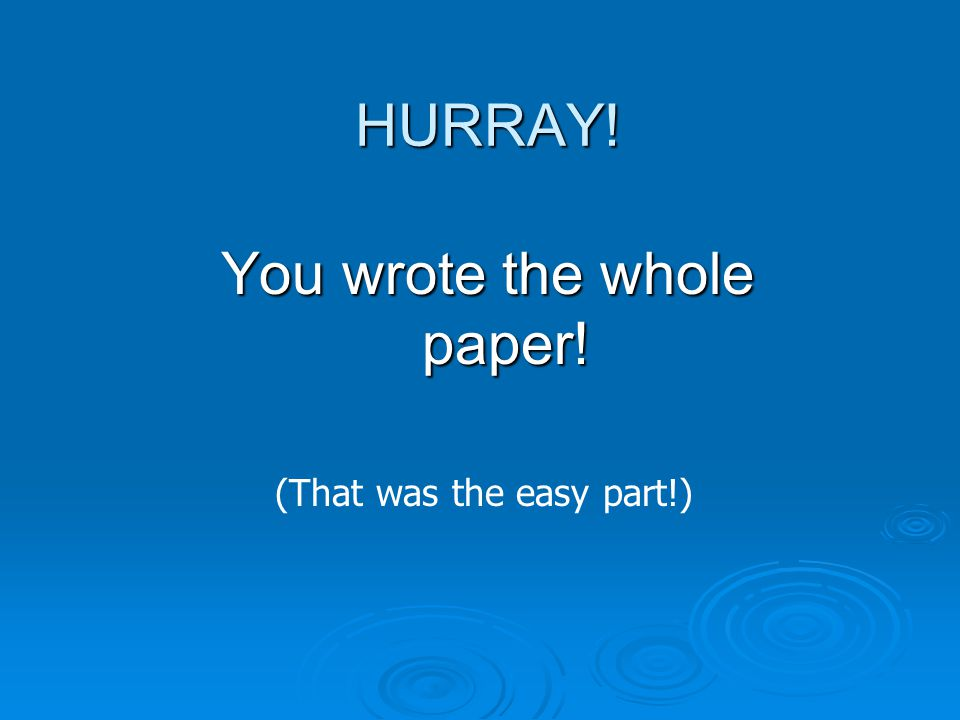 HURRAY! You wrote the whole paper! (That was the easy part!)