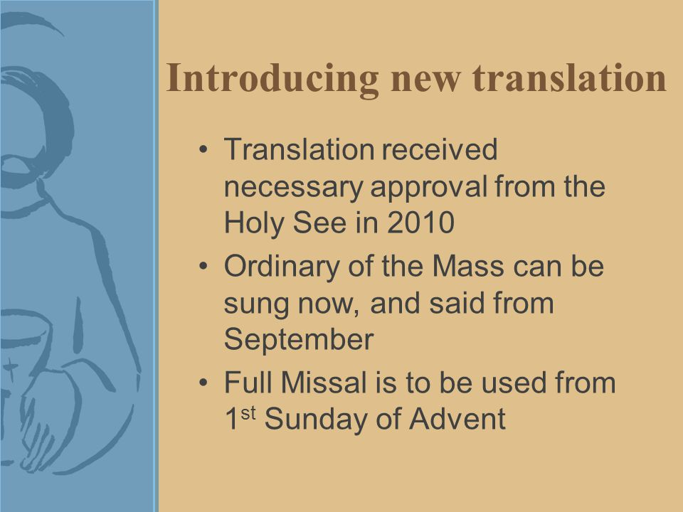 Introducing new translation Translation received necessary approval from the Holy See in 2010 Ordinary of the Mass can be sung now, and said from September Full Missal is to be used from 1 st Sunday of Advent
