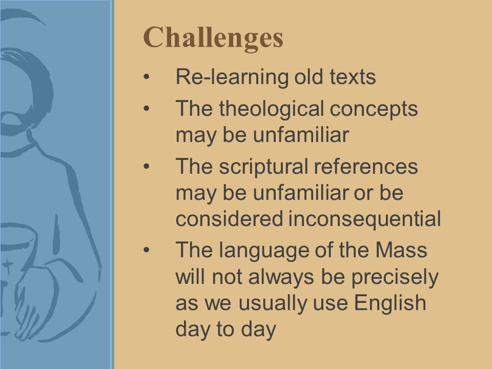 Challenges Re-learning old texts The theological concepts may be unfamiliar The scriptural references may be unfamiliar or be considered inconsequential The language of the Mass will not always be precisely as we usually use English day to day