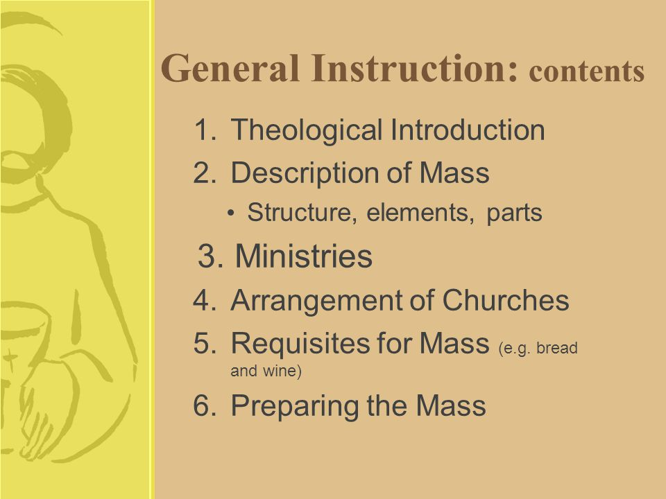 General Instruction: contents 1.Theological Introduction 2.Description of Mass Structure, elements, parts 3.Ministries 4.Arrangement of Churches 5.Requisites for Mass (e.g.