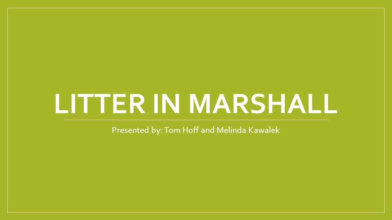 LITTER IN MARSHALL Presented by: Tom Hoff and Melinda Kawalek