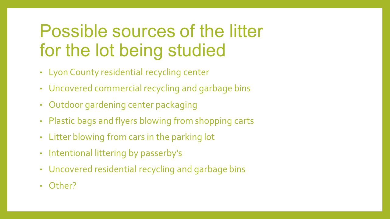 Possible sources of the litter for the lot being studied Lyon County residential recycling center Uncovered commercial recycling and garbage bins Outdoor gardening center packaging Plastic bags and flyers blowing from shopping carts Litter blowing from cars in the parking lot Intentional littering by passerby s Uncovered residential recycling and garbage bins Other