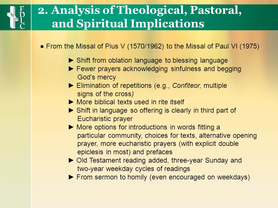 ► Shift from oblation language to blessing language ► Fewer prayers acknowledging sinfulness and begging God's mercy ► Elimination of repetitions (e.g., Confiteor, multiple signs of the cross) ► More biblical texts used in rite itself ► Shift in language so offering is clearly in third part of Eucharistic prayer ► More options for introductions in words fitting a particular community, choices for texts, alternative opening prayer, more eucharistic prayers (with explicit double epiclesis in most) and prefaces ► Old Testament reading added, three-year Sunday and two-year weekday cycles of readings ► From sermon to homily (even encouraged on weekdays) 2.