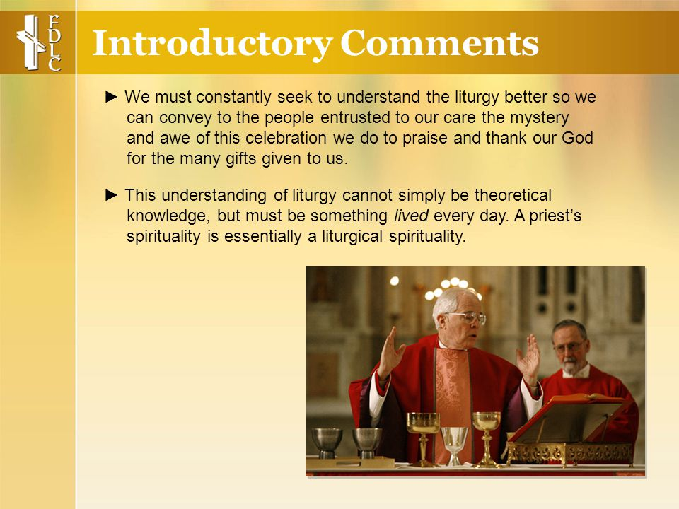 Introductory Comments ► We must constantly seek to understand the liturgy better so we can convey to the people entrusted to our care the mystery and awe of this celebration we do to praise and thank our God for the many gifts given to us.