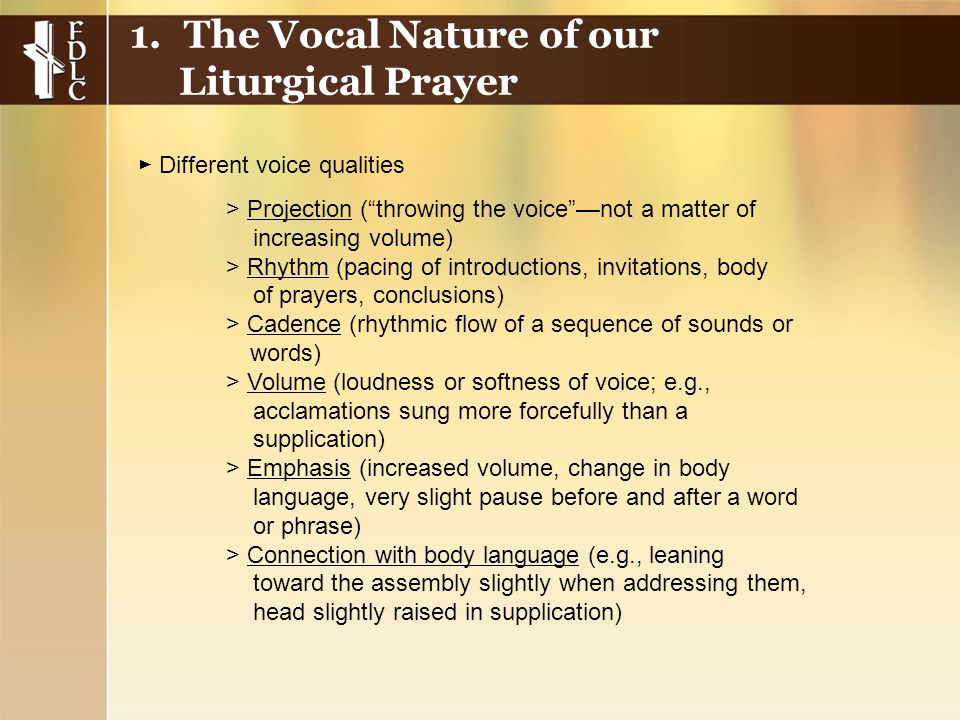 > Projection ( throwing the voice —not a matter of increasing volume) > Rhythm (pacing of introductions, invitations, body of prayers, conclusions) > Cadence (rhythmic flow of a sequence of sounds or words) > Volume (loudness or softness of voice; e.g., acclamations sung more forcefully than a supplication) > Emphasis (increased volume, change in body language, very slight pause before and after a word or phrase) > Connection with body language (e.g., leaning toward the assembly slightly when addressing them, head slightly raised in supplication) 1.The Vocal Nature of our Liturgical Prayer ► Different voice qualities