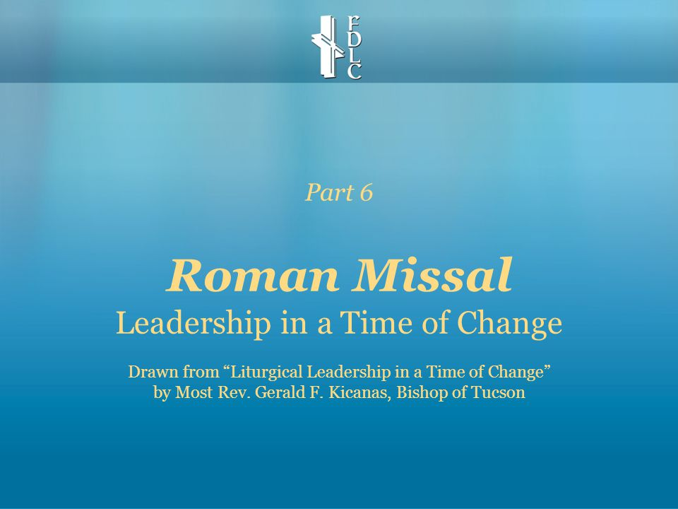 """Part 6 Roman Missal Leadership in a Time of Change Drawn from """"Liturgical Leadership in a Time of Change"""" by Most Rev. Gerald F. Kicanas, Bishop of Tu"""