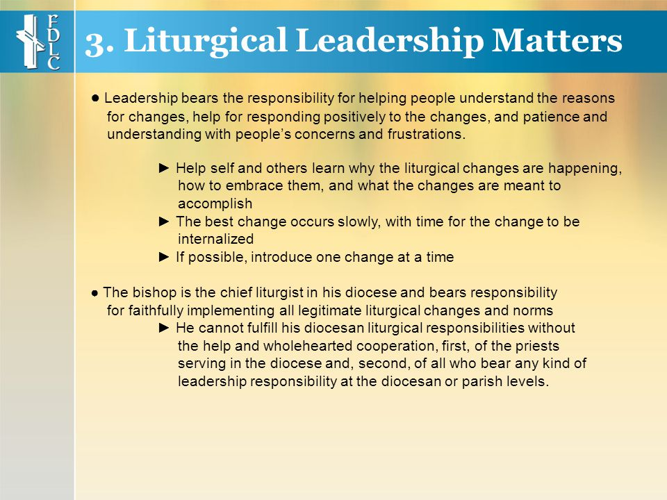 ► Help self and others learn why the liturgical changes are happening, how to embrace them, and what the changes are meant to accomplish ► The best change occurs slowly, with time for the change to be internalized ► If possible, introduce one change at a time ● The bishop is the chief liturgist in his diocese and bears responsibility for faithfully implementing all legitimate liturgical changes and norms ► He cannot fulfill his diocesan liturgical responsibilities without the help and wholehearted cooperation, first, of the priests serving in the diocese and, second, of all who bear any kind of leadership responsibility at the diocesan or parish levels.