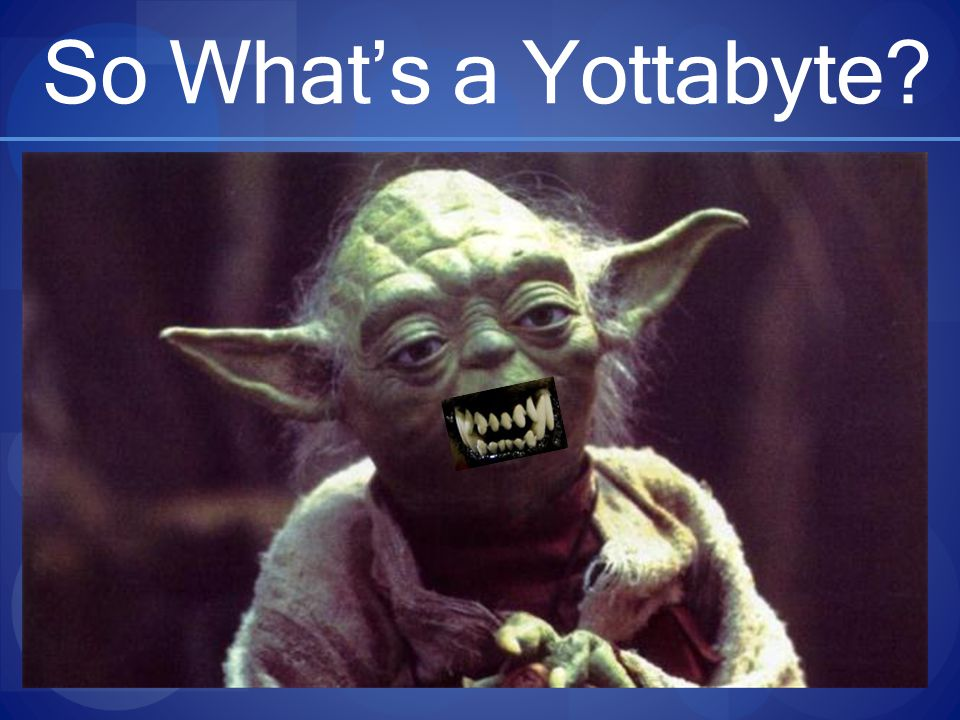 So What's a Yottabyte