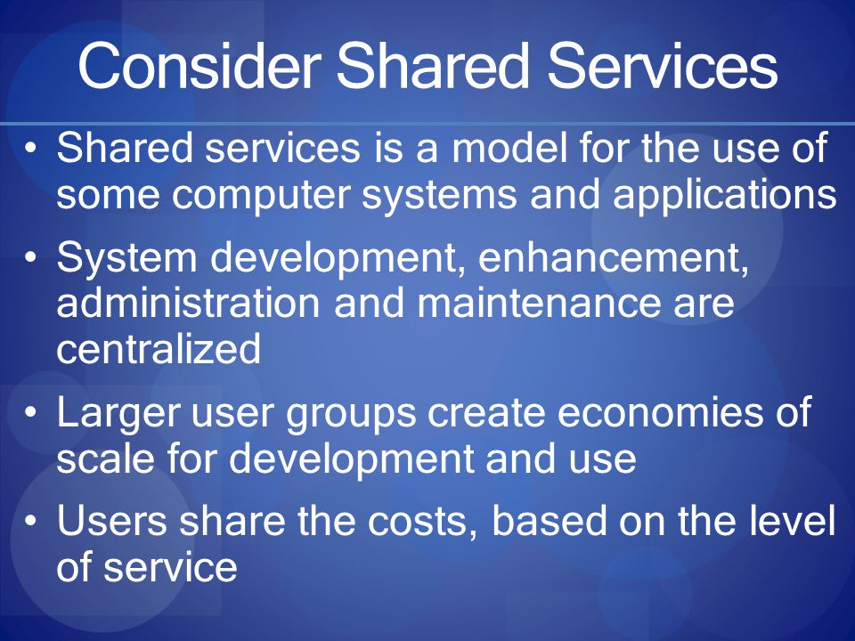 Consider Shared Services Shared services is a model for the use of some computer systems and applications System development, enhancement, administration and maintenance are centralized Larger user groups create economies of scale for development and use Users share the costs, based on the level of service