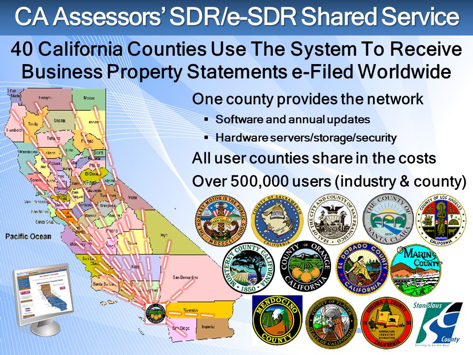 CA Assessors' SDR/e-SDR Shared Service 40 California Counties Use The System To Receive Business Property Statements e-Filed Worldwide One county provides the network  Software and annual updates  Hardware servers/storage/security All user counties share in the costs Over 500,000 users (industry & county)