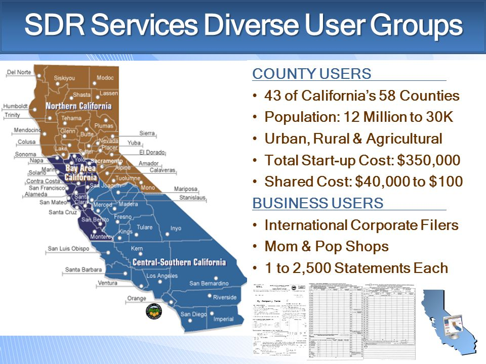 SDR Services Diverse User Groups COUNTY USERS 43 of California's 58 Counties Population: 12 Million to 30K Urban, Rural & Agricultural Total Start-up Cost: $350,000 Shared Cost: $40,000 to $100 BUSINESS USERS International Corporate Filers Mom & Pop Shops 1 to 2,500 Statements Each My Company Name