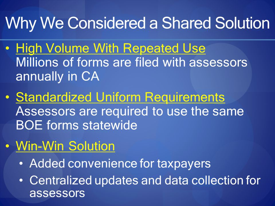 Why We Considered a Shared Solution High Volume With Repeated Use Millions of forms are filed with assessors annually in CA Standardized Uniform Requirements Assessors are required to use the same BOE forms statewide Win-Win Solution Added convenience for taxpayers Centralized updates and data collection for assessors