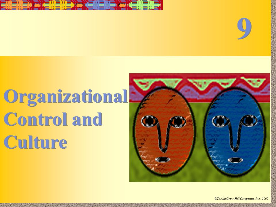 9-1 Irwin/McGraw-Hill ©The McGraw-Hill Companies, Inc., 2000 Organizational Control and Culture Organizational Control and Culture 9 9