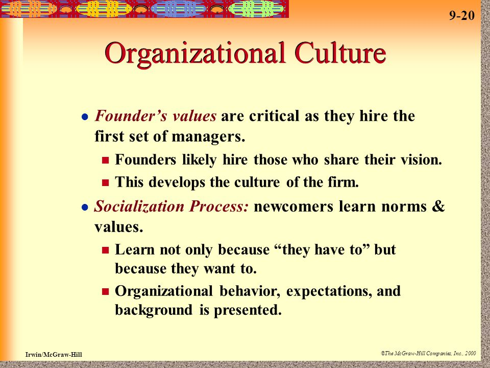 9-20 Irwin/McGraw-Hill ©The McGraw-Hill Companies, Inc., 2000 Organizational Culture Founder's values are critical as they hire the first set of managers.