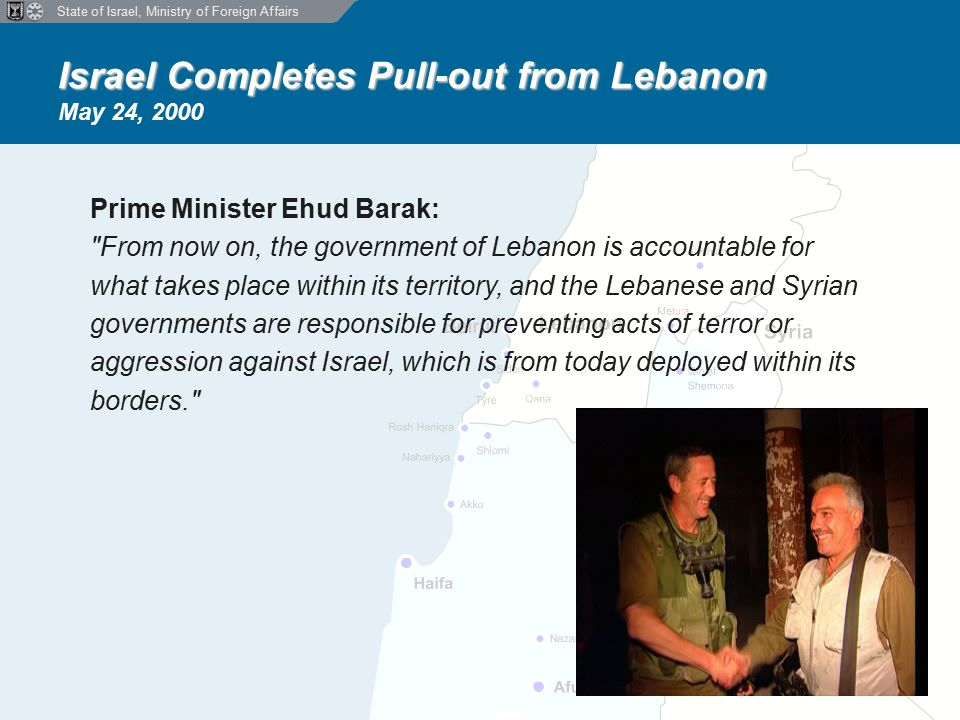 State of Israel, Ministry of Foreign Affairs Israel Completes Pull-out from Lebanon Israel Completes Pull-out from Lebanon May 24, 2000 Prime Minister Ehud Barak: From now on, the government of Lebanon is accountable for what takes place within its territory, and the Lebanese and Syrian governments are responsible for preventing acts of terror or aggression against Israel, which is from today deployed within its borders.