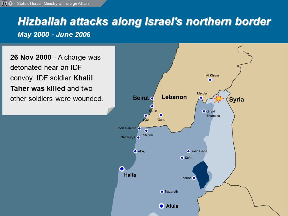 State of Israel, Ministry of Foreign Affairs Hizballah attacks along Israel s northern border Hizballah attacks along Israel s northern border May 2000 - June 2006 26 Nov 2000 - A charge was detonated near an IDF convoy.