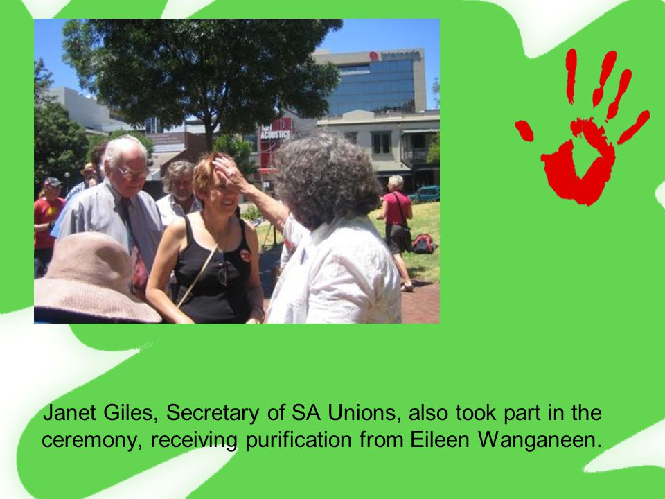Janet Giles, Secretary of SA Unions, also took part in the ceremony, receiving purification from Eileen Wanganeen.