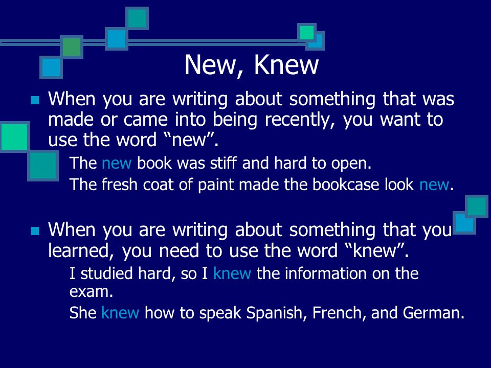 "New, Knew When you are writing about something that was made or came into being recently, you want to use the word ""new"". The new book was stiff and h"