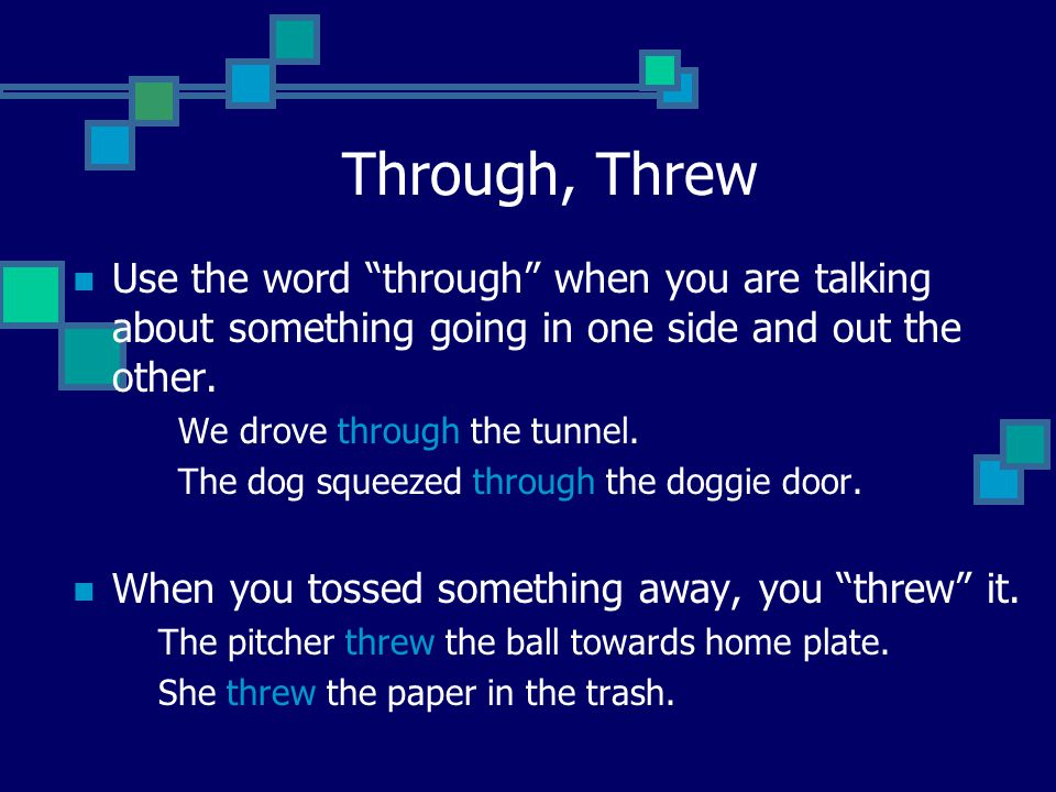 "Through, Threw Use the word ""through"" when you are talking about something going in one side and out the other. We drove through the tunnel. The dog s"