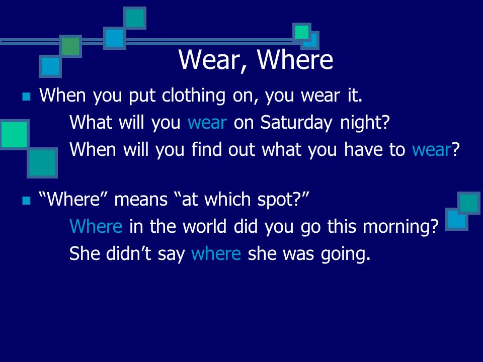 "Wear, Where When you put clothing on, you wear it. What will you wear on Saturday night? When will you find out what you have to wear? ""Where"" means """