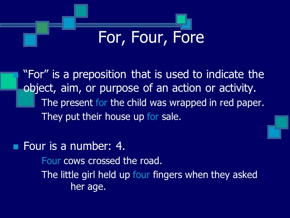 "For, Four, Fore ""For"" is a preposition that is used to indicate the object, aim, or purpose of an action or activity. The present for the child was wr"