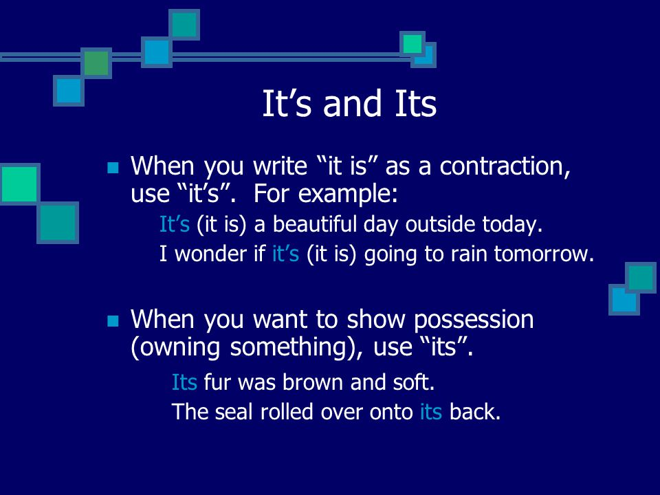 "It's and Its When you write ""it is"" as a contraction, use ""it's"". For example: It's (it is) a beautiful day outside today. I wonder if it's (it is) go"