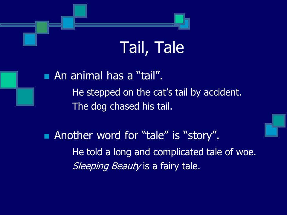 "Tail, Tale An animal has a ""tail"". He stepped on the cat's tail by accident. The dog chased his tail. Another word for ""tale"" is ""story"". He told a lo"