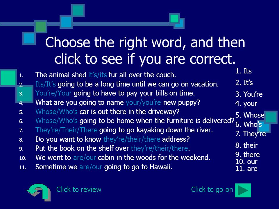 Choose the right word, and then click to see if you are correct. 1. The animal shed it's/its fur all over the couch. 2. Its/It's going to be a long ti