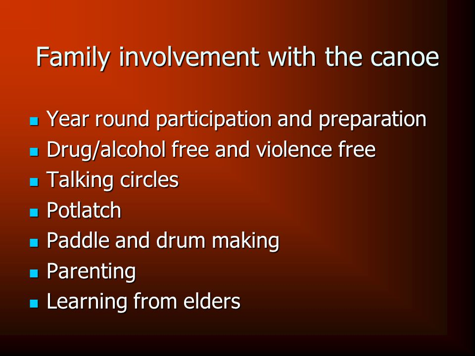 Family involvement with the canoe Year round participation and preparation Year round participation and preparation Drug/alcohol free and violence free Drug/alcohol free and violence free Talking circles Talking circles Potlatch Potlatch Paddle and drum making Paddle and drum making Parenting Parenting Learning from elders Learning from elders